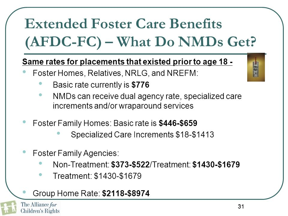 31 Extended Foster Care Benefits (AFDC-FC) – What Do NMDs Get? Same rates for placements that existed prior to age 18 - Foster Homes, Relatives, NRLG,