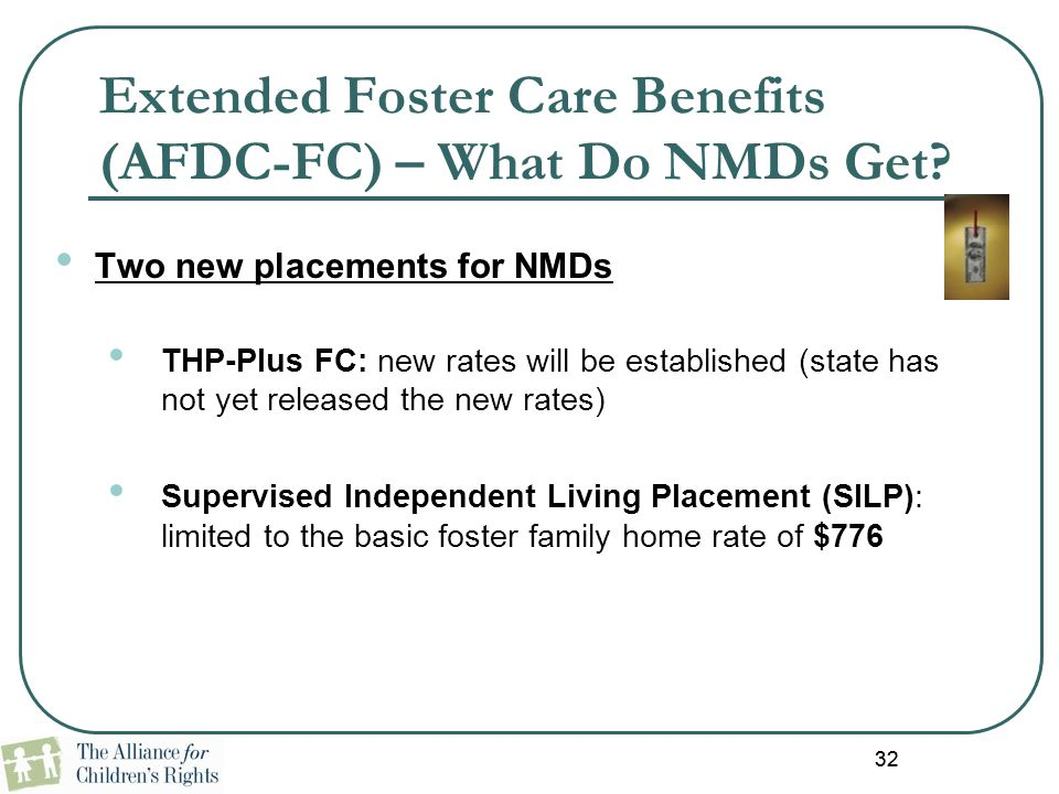 32 Extended Foster Care Benefits (AFDC-FC) – What Do NMDs Get? Two new placements for NMDs THP-Plus FC: new rates will be established (state has not y