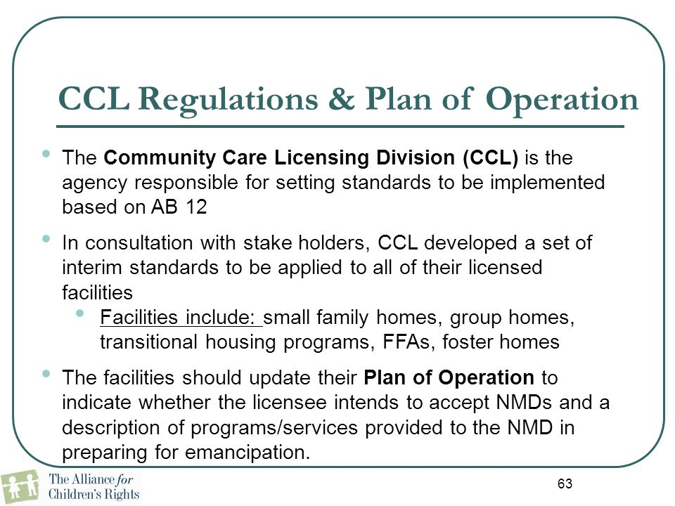 63 CCL Regulations & Plan of Operation The Community Care Licensing Division (CCL) is the agency responsible for setting standards to be implemented b