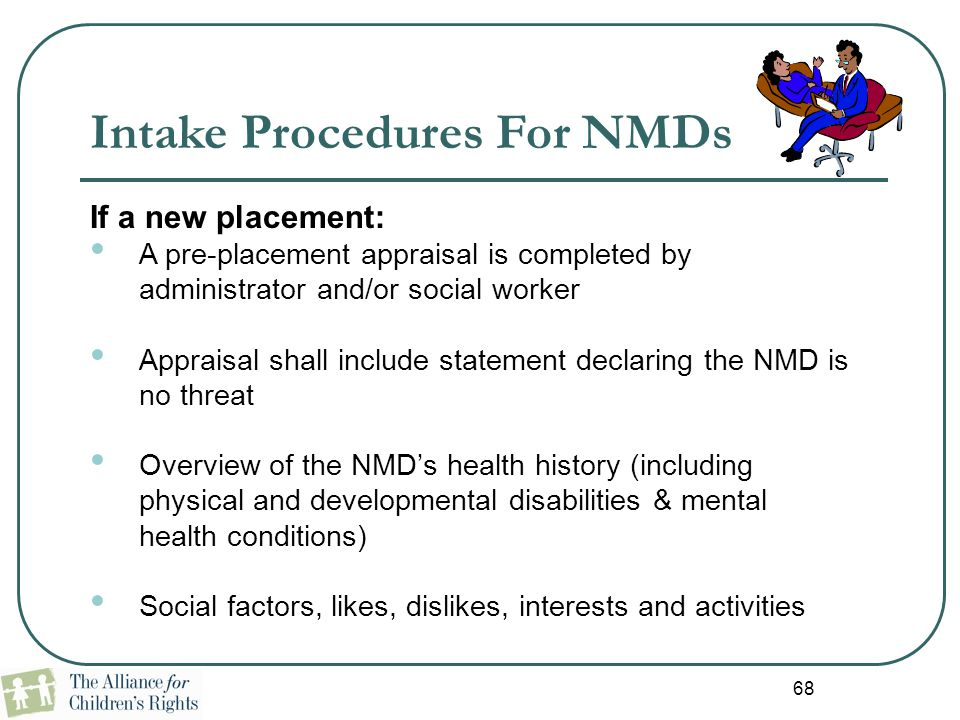 68 Intake Procedures For NMDs If a new placement: A pre-placement appraisal is completed by administrator and/or social worker Appraisal shall include