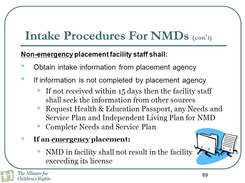 69 Intake Procedures For NMDs (con't) Non-emergency placement facility staff shall: Obtain intake information from placement agency If information is
