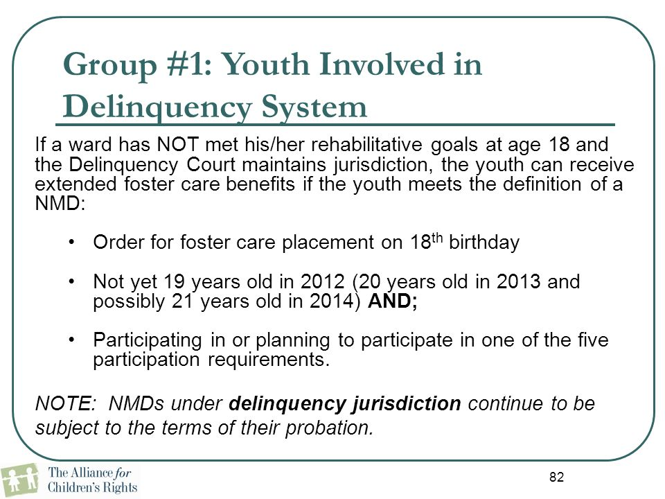 82 Group #1: Youth Involved in Delinquency System If a ward has NOT met his/her rehabilitative goals at age 18 and the Delinquency Court maintains jur
