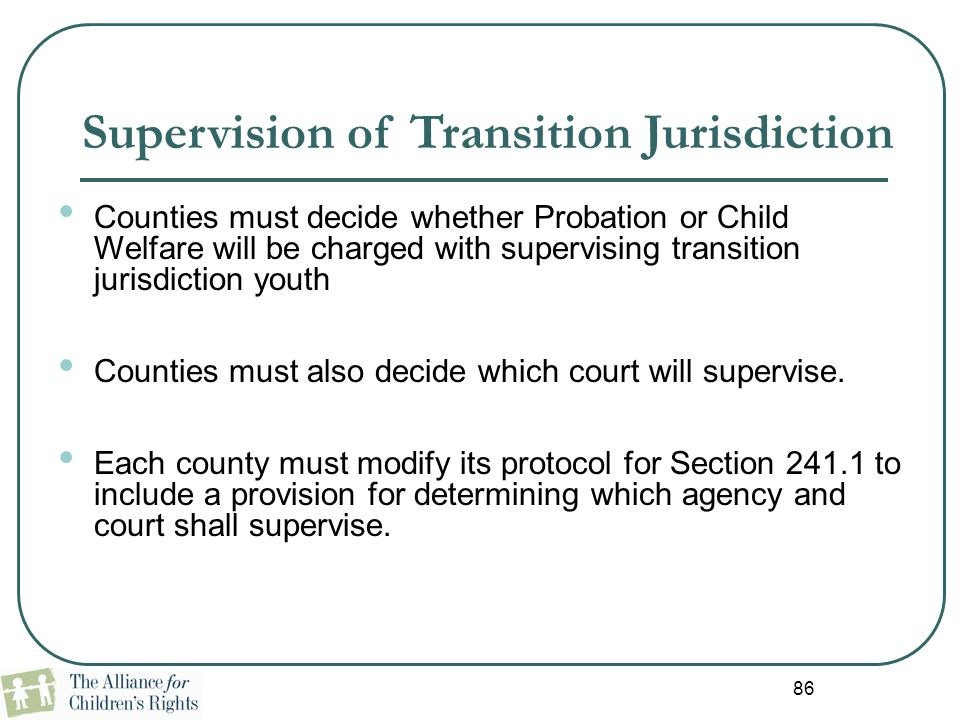 86 Supervision of Transition Jurisdiction Counties must decide whether Probation or Child Welfare will be charged with supervising transition jurisdic