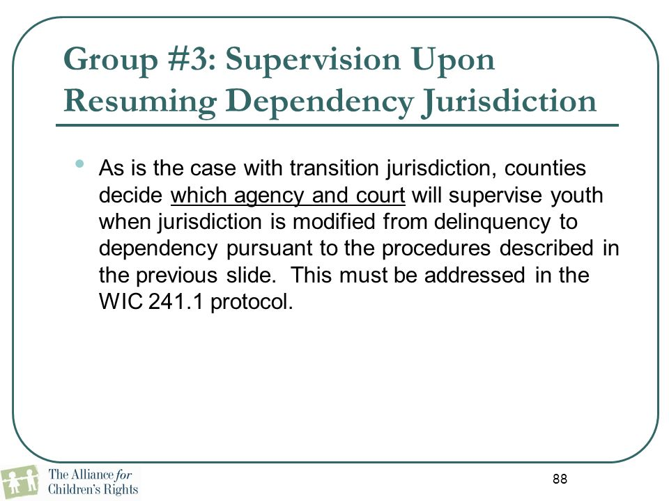 88 Group #3: Supervision Upon Resuming Dependency Jurisdiction As is the case with transition jurisdiction, counties decide which agency and court wil