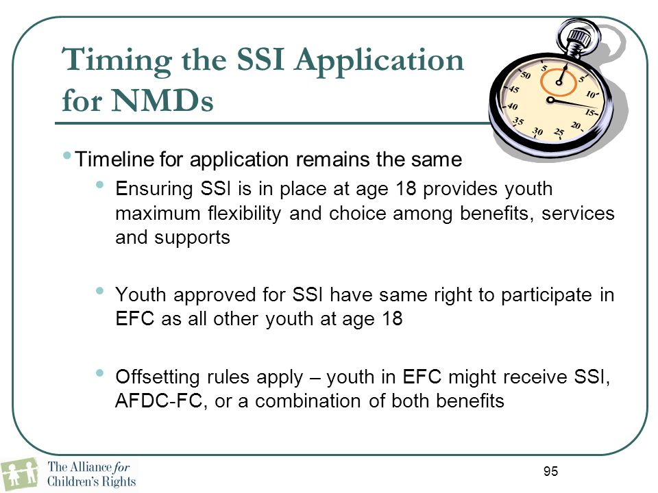 95 Timing the SSI Application for NMDs Timeline for application remains the same Ensuring SSI is in place at age 18 provides youth maximum flexibility