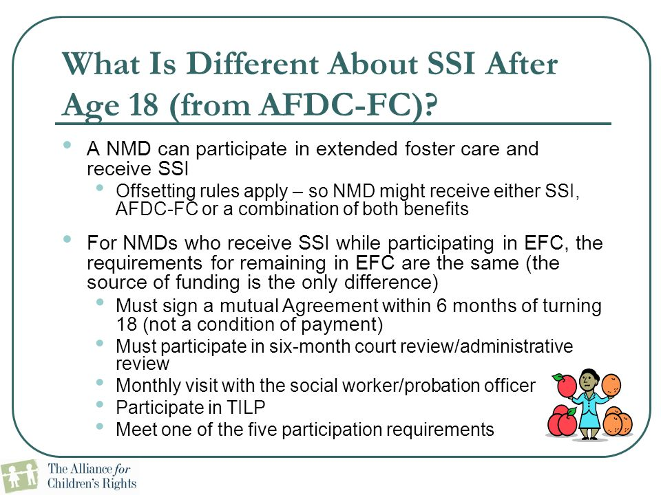 What Is Different About SSI After Age 18 (from AFDC-FC)? A NMD can participate in extended foster care and receive SSI Offsetting rules apply – so NMD