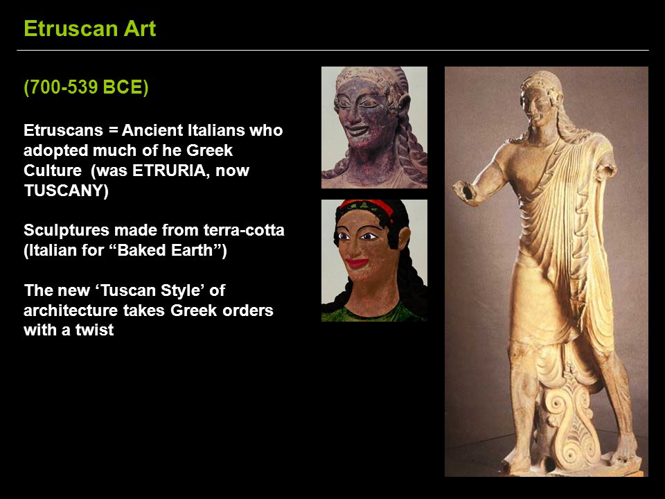 (700-539 BCE) Etruscans = Ancient Italians who adopted much of he Greek Culture (was ETRURIA, now TUSCANY) Sculptures made from terra-cotta (Italian f