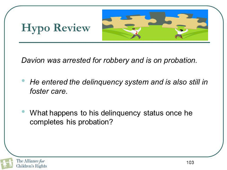 103 Hypo Review Davion was arrested for robbery and is on probation. He entered the delinquency system and is also still in foster care. What happens