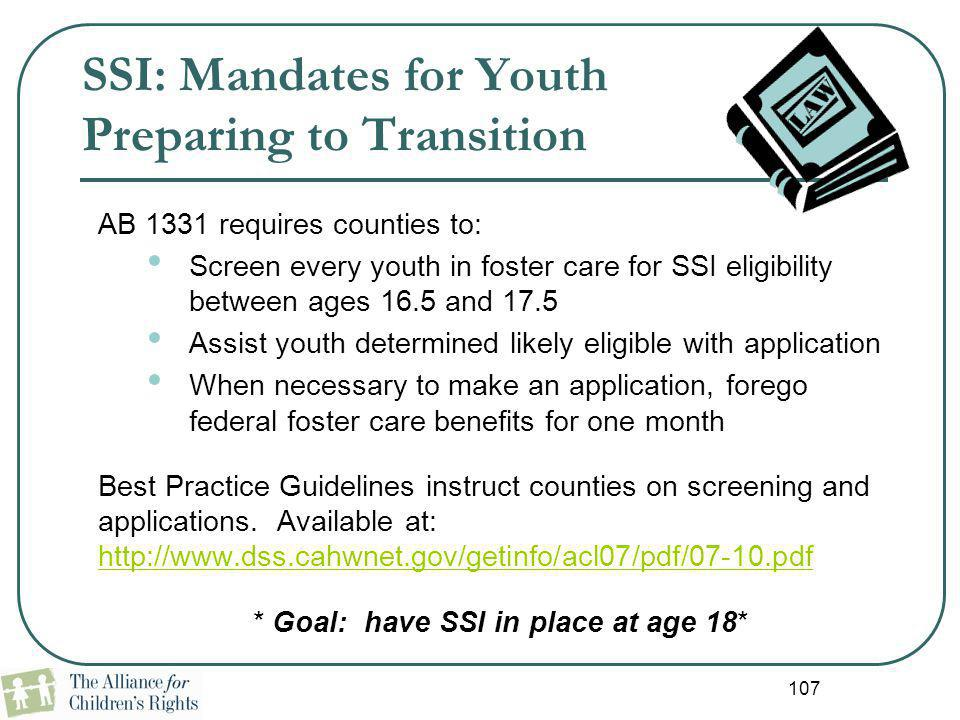 107 SSI: Mandates for Youth Preparing to Transition AB 1331 requires counties to: Screen every youth in foster care for SSI eligibility between ages 1