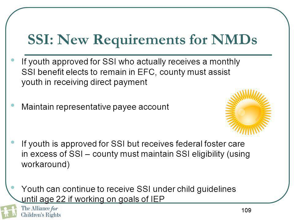 109 SSI: New Requirements for NMDs If youth approved for SSI who actually receives a monthly SSI benefit elects to remain in EFC, county must assist y