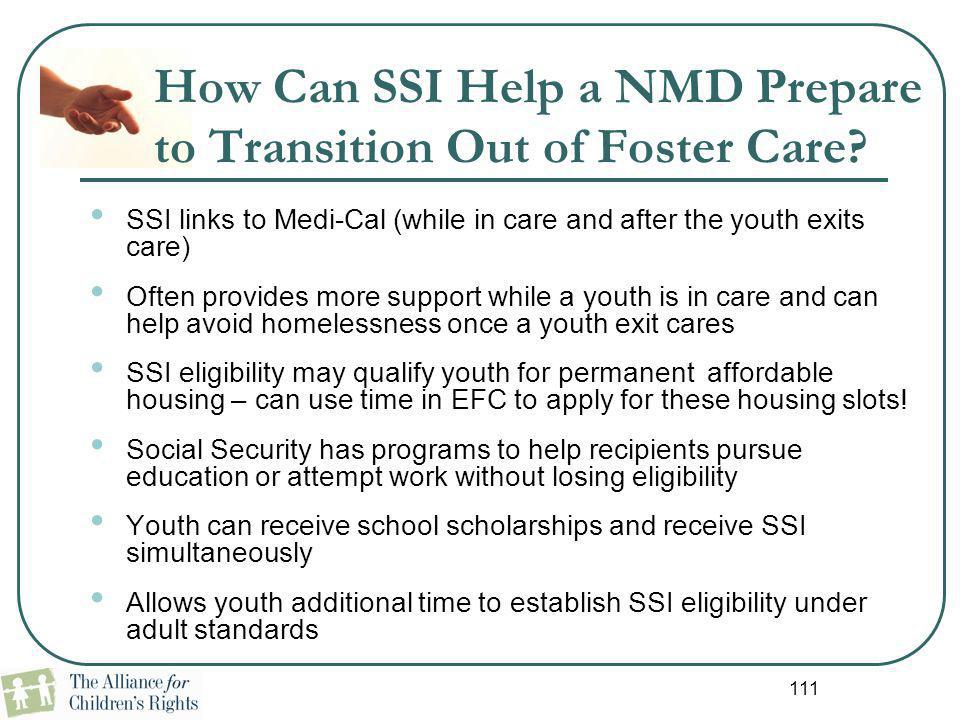 111 SSI links to Medi-Cal (while in care and after the youth exits care) Often provides more support while a youth is in care and can help avoid homel