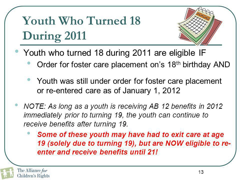 13 Youth Who Turned 18 During 2011 Youth who turned 18 during 2011 are eligible IF Order for foster care placement on's 18 th birthday AND Youth was s