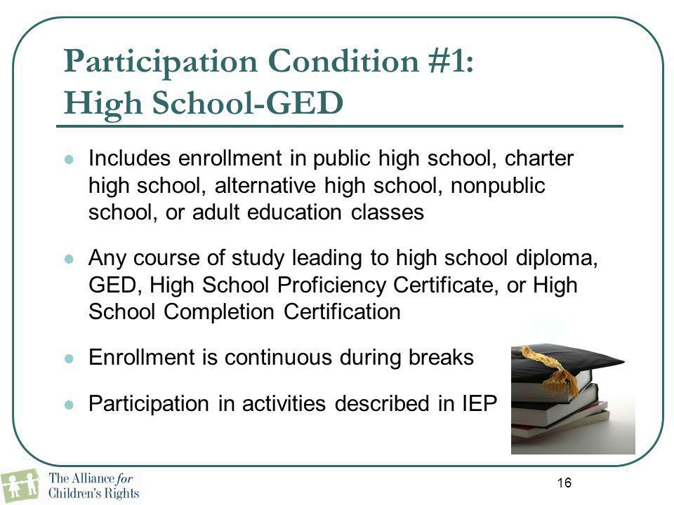 16 Participation Condition #1: High School-GED Includes enrollment in public high school, charter high school, alternative high school, nonpublic scho
