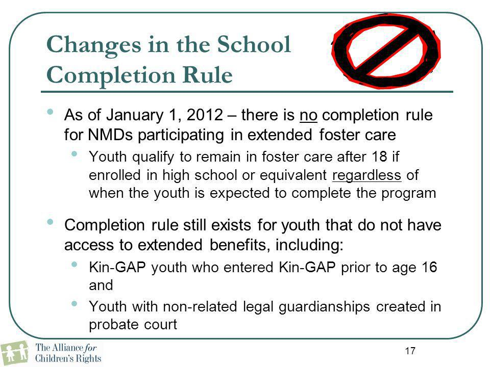 17 Changes in the School Completion Rule As of January 1, 2012 – there is no completion rule for NMDs participating in extended foster care Youth qual