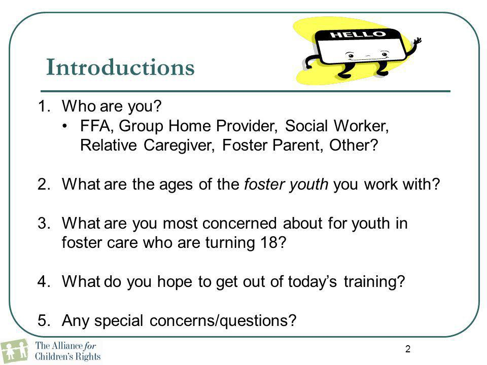 2 Introductions 1.Who are you? FFA, Group Home Provider, Social Worker, Relative Caregiver, Foster Parent, Other? 2.What are the ages of the foster yo