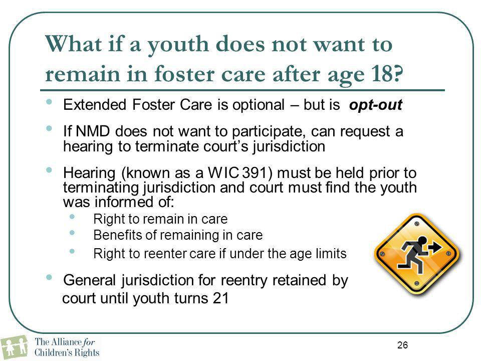 26 What if a youth does not want to remain in foster care after age 18? Extended Foster Care is optional – but is opt-out If NMD does not want to part