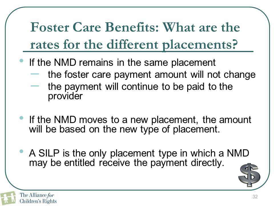 32 Foster Care Benefits: What are the rates for the different placements? If the NMD remains in the same placement – the foster care payment amount wi