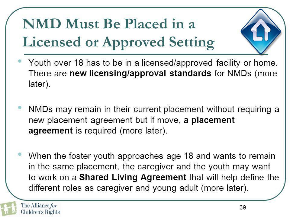 39 NMD Must Be Placed in a Licensed or Approved Setting Youth over 18 has to be in a licensed/approved facility or home. There are new licensing/appro