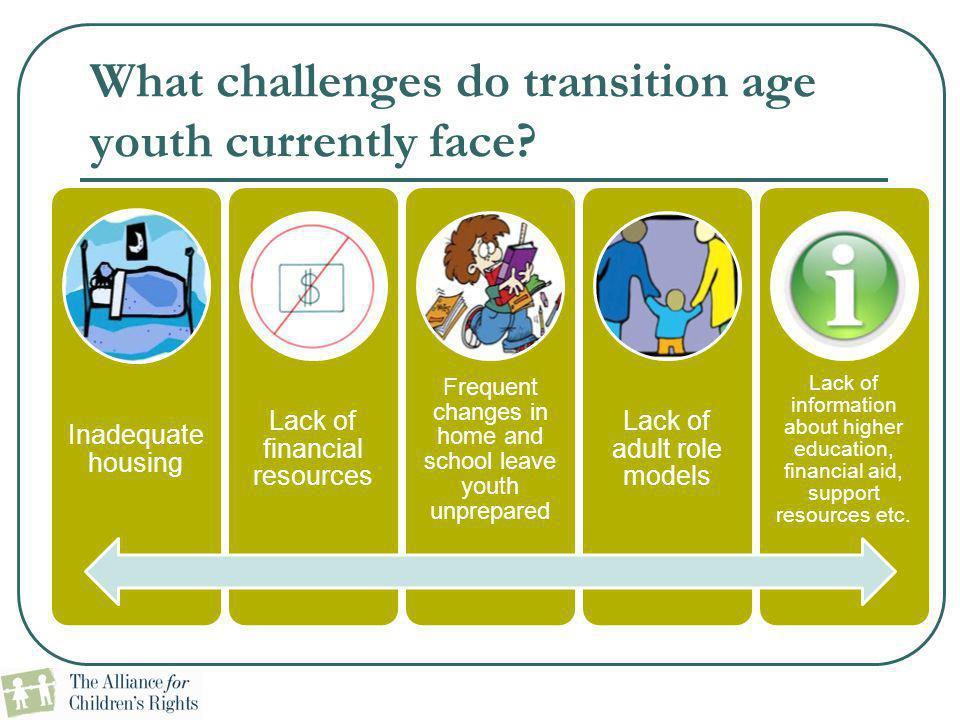 What challenges do transition age youth currently face? Inadequate housing Lack of financial resources Frequent changes in home and school leave youth