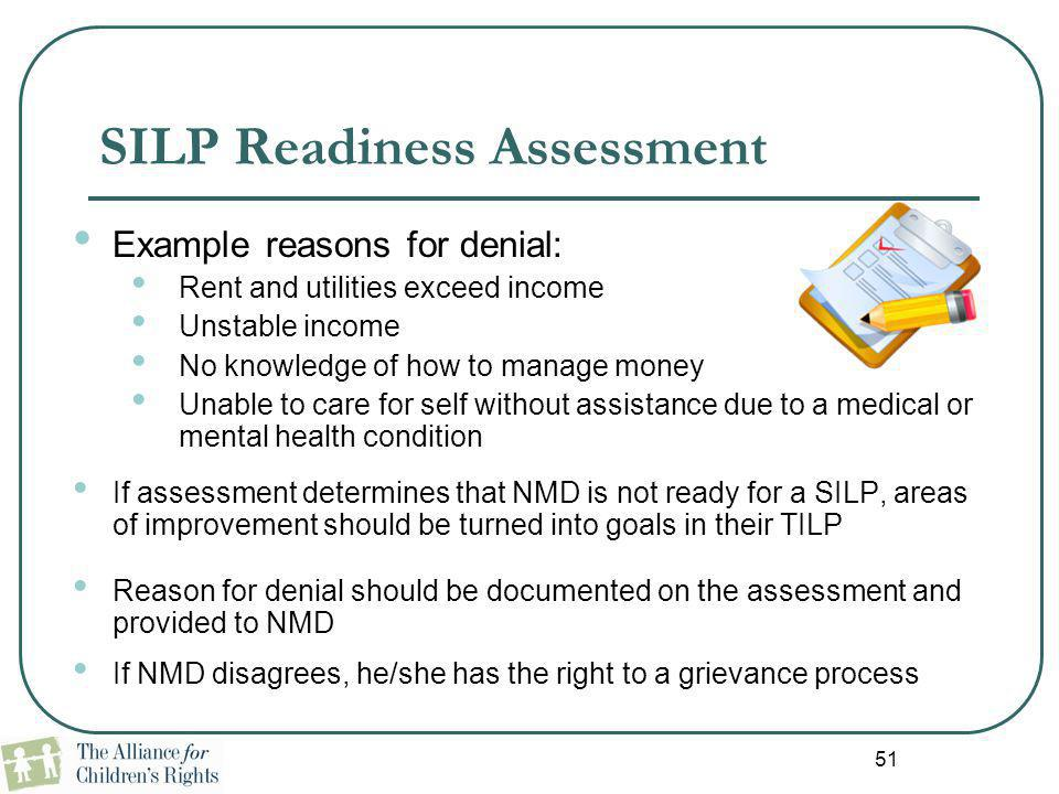 51 SILP Readiness Assessment Example reasons for denial: Rent and utilities exceed income Unstable income No knowledge of how to manage money Unable t