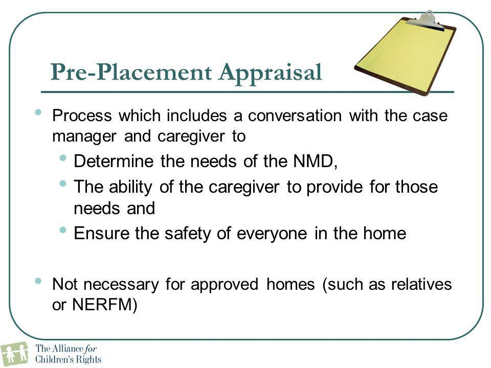 Pre-Placement Appraisal Process which includes a conversation with the case manager and caregiver to Determine the needs of the NMD, The ability of th