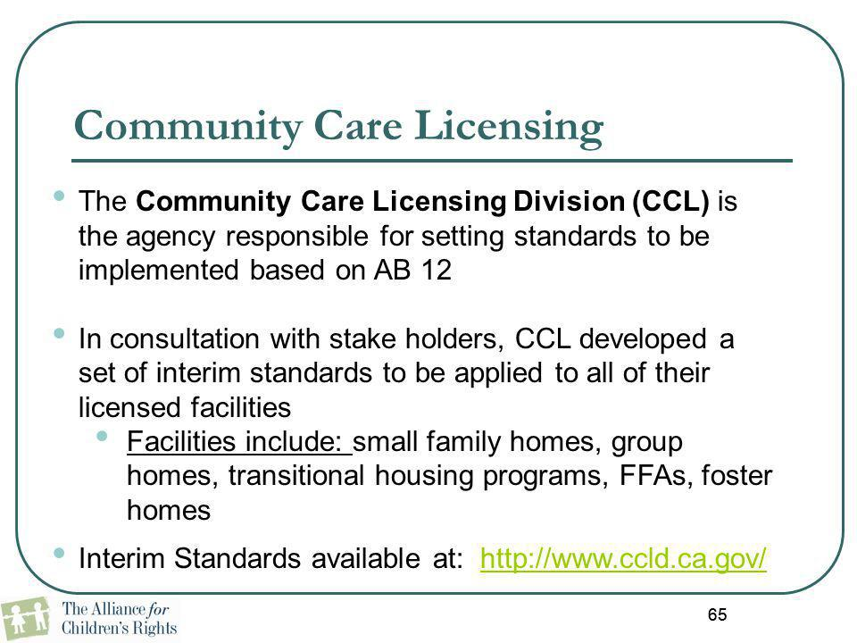 65 Community Care Licensing The Community Care Licensing Division (CCL) is the agency responsible for setting standards to be implemented based on AB