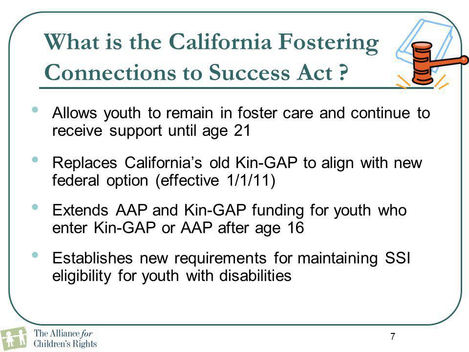 7 What is the California Fostering Connections to Success Act ? Allows youth to remain in foster care and continue to receive support until age 21 Rep