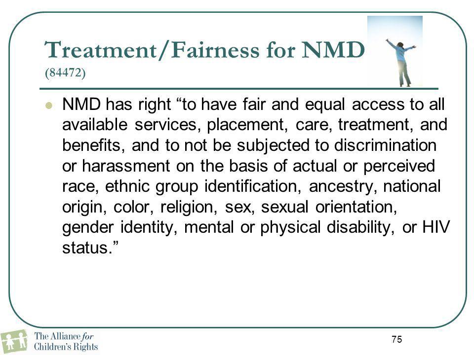 """75 Treatment/Fairness for NMD (84472) NMD has right """"to have fair and equal access to all available services, placement, care, treatment, and benefits"""