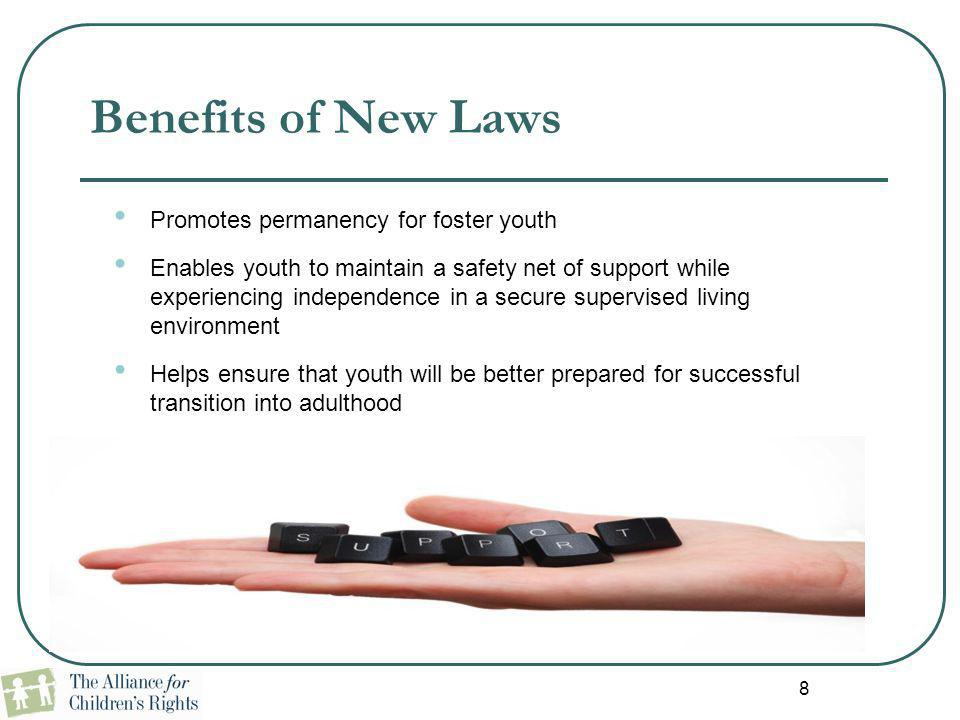 8 Benefits of New Laws Promotes permanency for foster youth Enables youth to maintain a safety net of support while experiencing independence in a sec