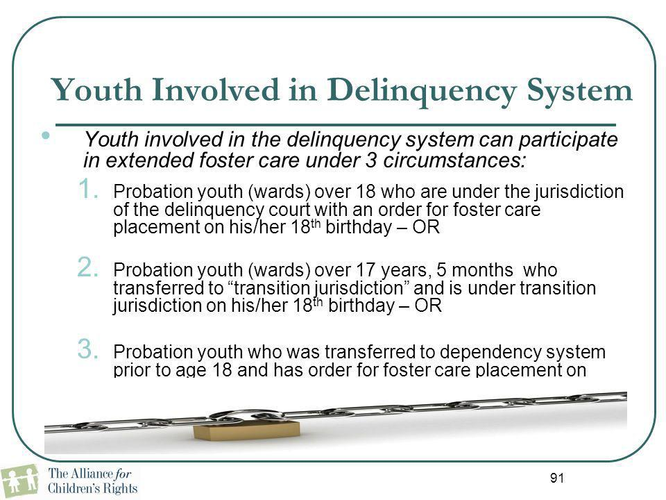 91 Youth Involved in Delinquency System Youth involved in the delinquency system can participate in extended foster care under 3 circumstances: 1. Pro