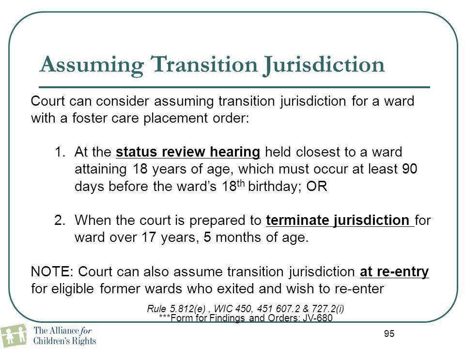 95 Assuming Transition Jurisdiction Court can consider assuming transition jurisdiction for a ward with a foster care placement order: 1.At the status