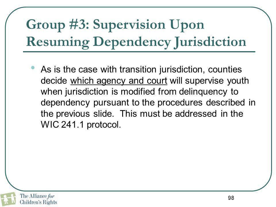 98 Group #3: Supervision Upon Resuming Dependency Jurisdiction As is the case with transition jurisdiction, counties decide which agency and court wil