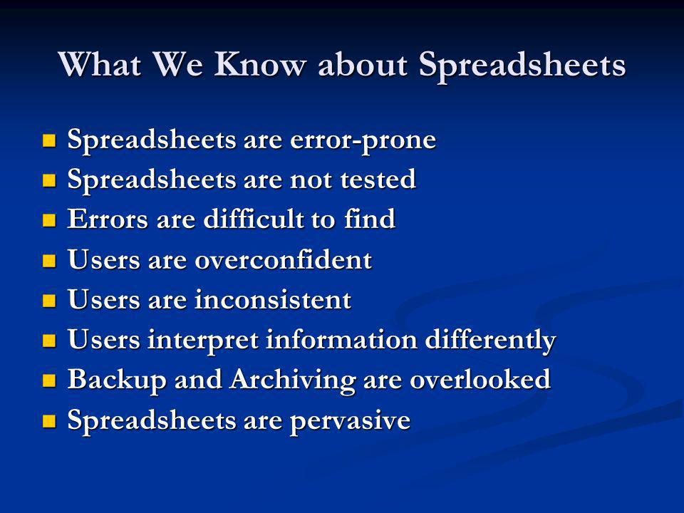 What We Know about Spreadsheets Spreadsheets are error-prone Spreadsheets are error-prone Spreadsheets are not tested Spreadsheets are not tested Errors are difficult to find Errors are difficult to find Users are overconfident Users are overconfident Users are inconsistent Users are inconsistent Users interpret information differently Users interpret information differently Backup and Archiving are overlooked Backup and Archiving are overlooked Spreadsheets are pervasive Spreadsheets are pervasive