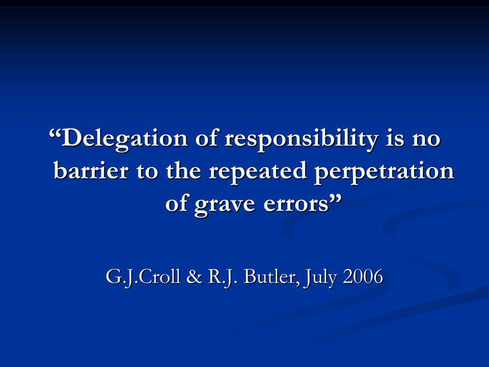 Delegation of responsibility is no barrier to the repeated perpetration of grave errors G.J.Croll & R.J.