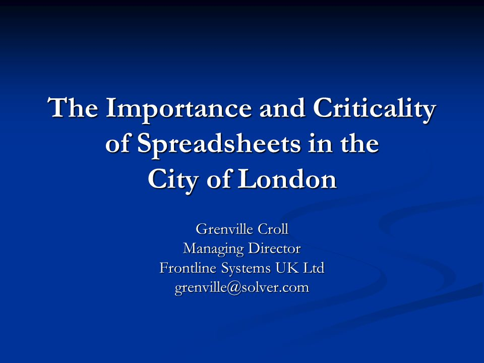 The Importance and Criticality of Spreadsheets in the City of London Grenville Croll Managing Director Frontline Systems UK Ltd grenville@solver.com