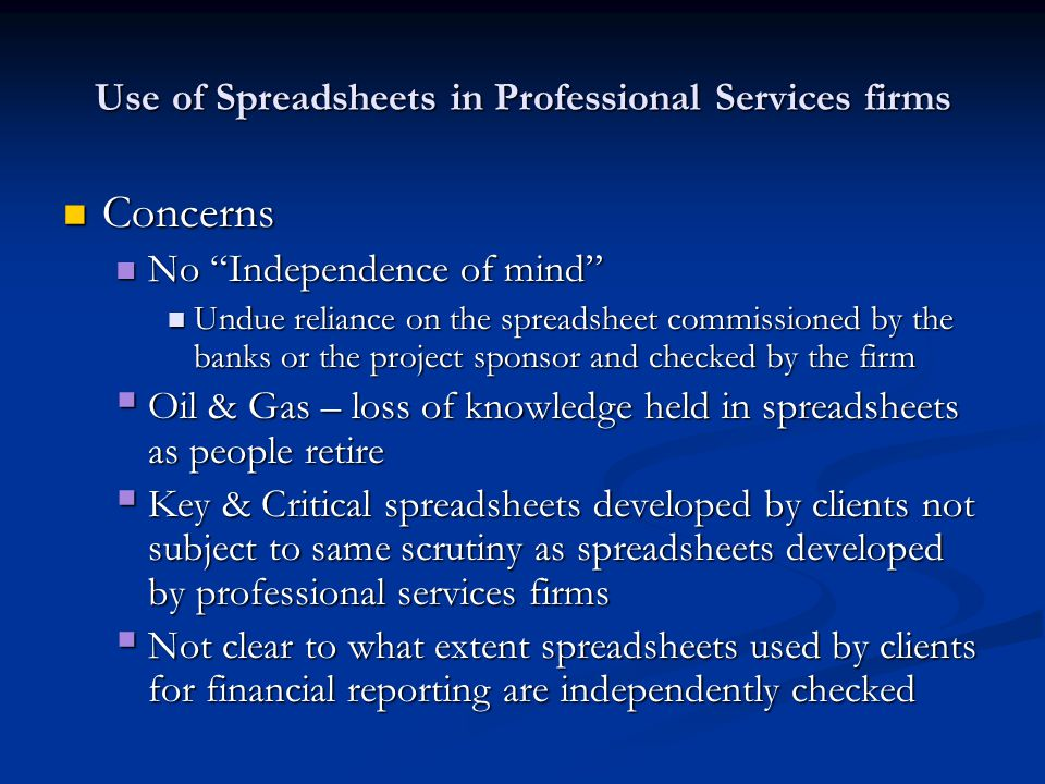 Use of Spreadsheets in Professional Services firms Concerns Concerns No Independence of mind No Independence of mind Undue reliance on the spreadsheet commissioned by the banks or the project sponsor and checked by the firm Undue reliance on the spreadsheet commissioned by the banks or the project sponsor and checked by the firm  Oil & Gas – loss of knowledge held in spreadsheets as people retire  Key & Critical spreadsheets developed by clients not subject to same scrutiny as spreadsheets developed by professional services firms  Not clear to what extent spreadsheets used by clients for financial reporting are independently checked