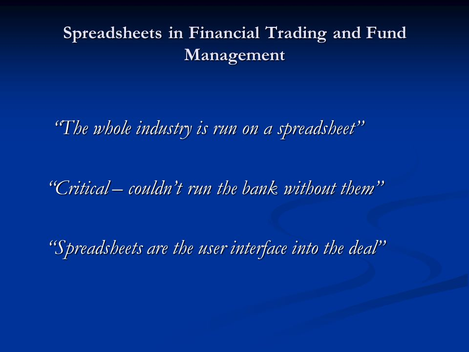 Spreadsheets in Financial Trading and Fund Management The whole industry is run on a spreadsheet Critical – couldn't run the bank without them Spreadsheets are the user interface into the deal