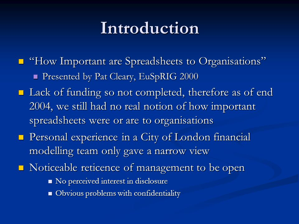Introduction How Important are Spreadsheets to Organisations How Important are Spreadsheets to Organisations Presented by Pat Cleary, EuSpRIG 2000 Presented by Pat Cleary, EuSpRIG 2000 Lack of funding so not completed, therefore as of end 2004, we still had no real notion of how important spreadsheets were or are to organisations Lack of funding so not completed, therefore as of end 2004, we still had no real notion of how important spreadsheets were or are to organisations Personal experience in a City of London financial modelling team only gave a narrow view Personal experience in a City of London financial modelling team only gave a narrow view Noticeable reticence of management to be open Noticeable reticence of management to be open No perceived interest in disclosure No perceived interest in disclosure Obvious problems with confidentiality Obvious problems with confidentiality