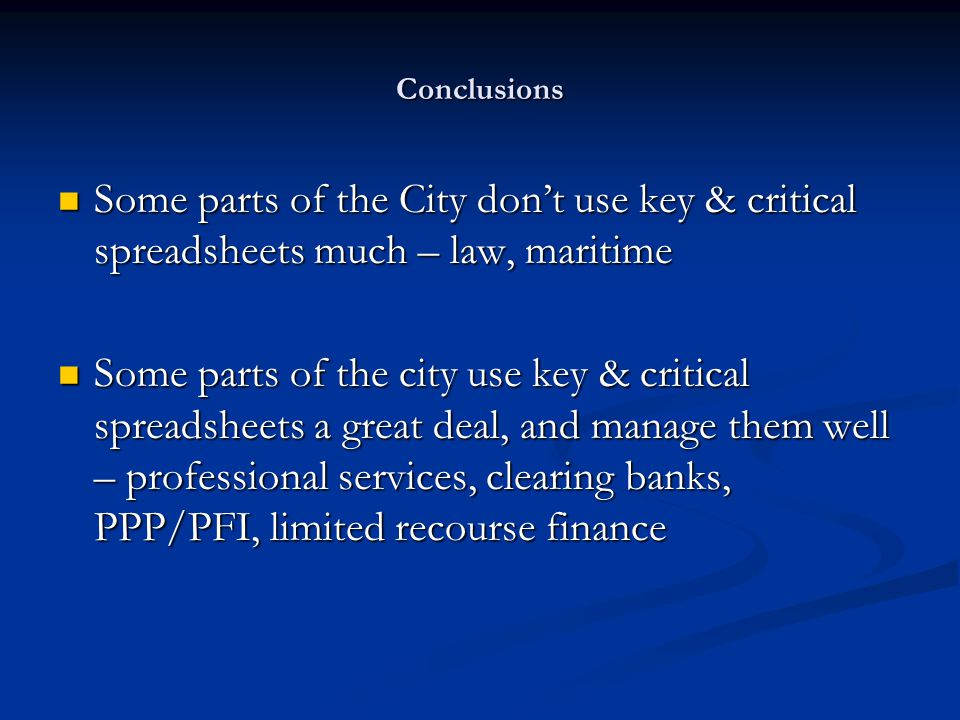 Conclusions Some parts of the City don't use key & critical spreadsheets much – law, maritime Some parts of the City don't use key & critical spreadsheets much – law, maritime Some parts of the city use key & critical spreadsheets a great deal, and manage them well – professional services, clearing banks, PPP/PFI, limited recourse finance Some parts of the city use key & critical spreadsheets a great deal, and manage them well – professional services, clearing banks, PPP/PFI, limited recourse finance