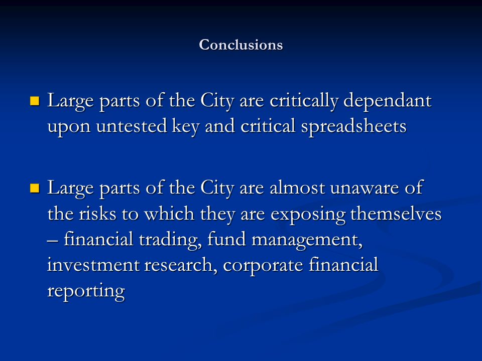 Conclusions Large parts of the City are critically dependant upon untested key and critical spreadsheets Large parts of the City are critically dependant upon untested key and critical spreadsheets Large parts of the City are almost unaware of the risks to which they are exposing themselves – financial trading, fund management, investment research, corporate financial reporting Large parts of the City are almost unaware of the risks to which they are exposing themselves – financial trading, fund management, investment research, corporate financial reporting