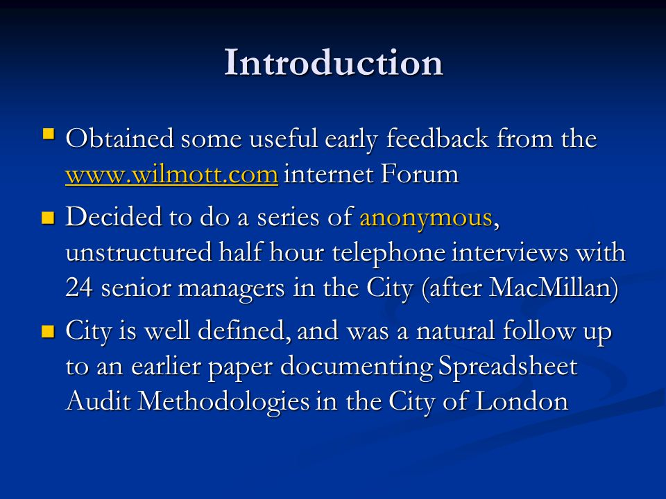 Introduction  Obtained some useful early feedback from the www.wilmott.com internet Forum www.wilmott.com Decided to do a series of anonymous, unstructured half hour telephone interviews with 24 senior managers in the City (after MacMillan) Decided to do a series of anonymous, unstructured half hour telephone interviews with 24 senior managers in the City (after MacMillan) City is well defined, and was a natural follow up to an earlier paper documenting Spreadsheet Audit Methodologies in the City of London City is well defined, and was a natural follow up to an earlier paper documenting Spreadsheet Audit Methodologies in the City of London