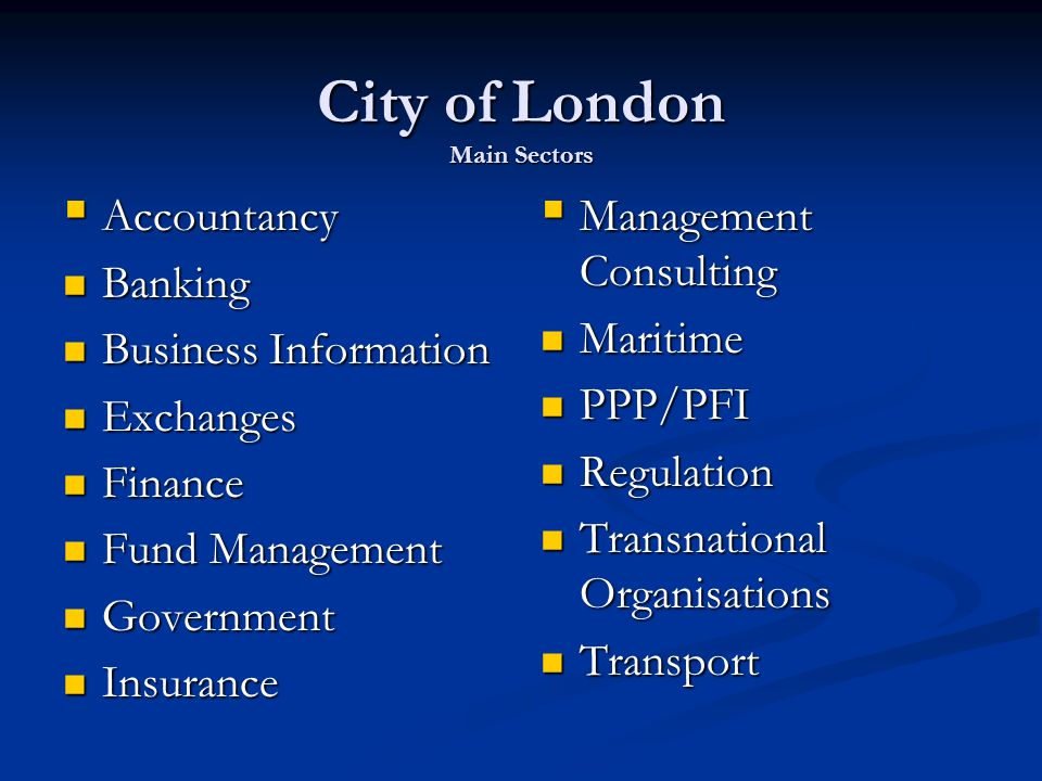 City of London Main Sectors  Accountancy Banking Banking Business Information Business Information Exchanges Exchanges Finance Finance Fund Management Fund Management Government Government Insurance Insurance  Management Consulting Maritime PPP/PFI Regulation Transnational Organisations Transport