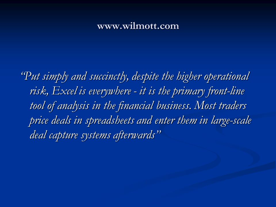 www.wilmott.com Put simply and succinctly, despite the higher operational risk, Excel is everywhere - it is the primary front-line tool of analysis in the financial business.