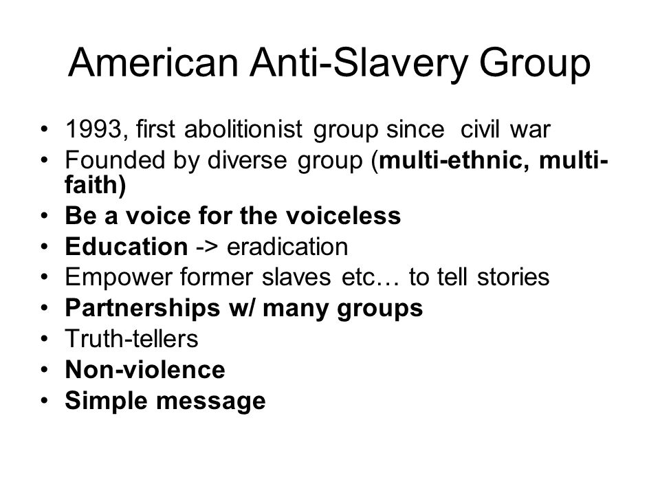 American Anti-Slavery Group 1993, first abolitionist group since civil war Founded by diverse group (multi-ethnic, multi- faith) Be a voice for the voiceless Education -> eradication Empower former slaves etc… to tell stories Partnerships w/ many groups Truth-tellers Non-violence Simple message