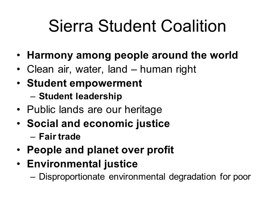 Sierra Student Coalition Harmony among people around the world Clean air, water, land – human right Student empowerment –Student leadership Public lands are our heritage Social and economic justice –Fair trade People and planet over profit Environmental justice –Disproportionate environmental degradation for poor