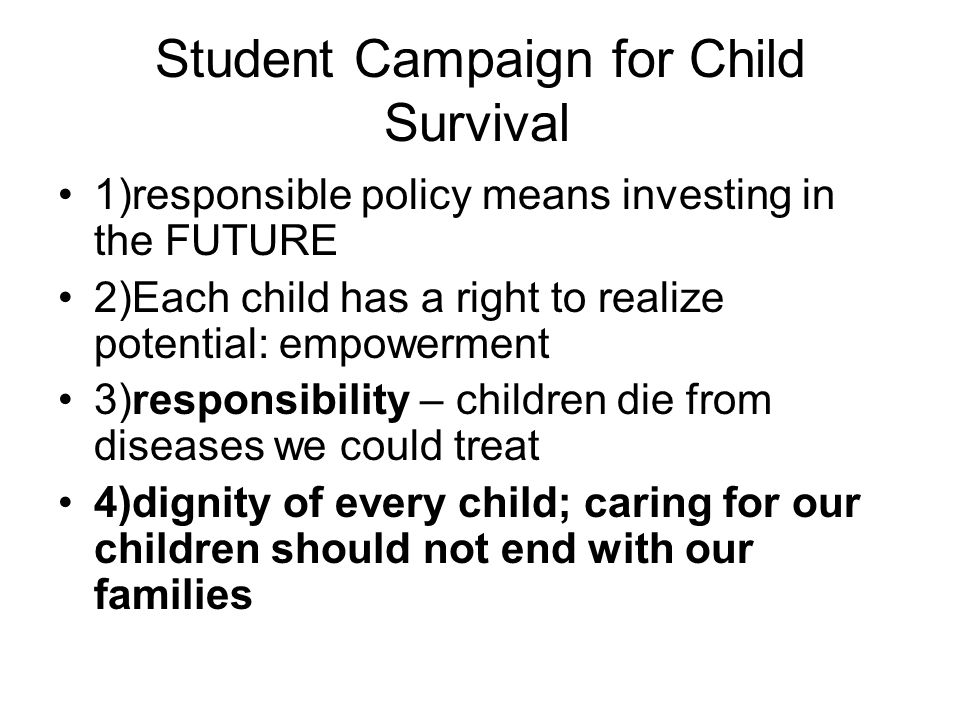 Student Campaign for Child Survival 1)responsible policy means investing in the FUTURE 2)Each child has a right to realize potential: empowerment 3)responsibility – children die from diseases we could treat 4)dignity of every child; caring for our children should not end with our families