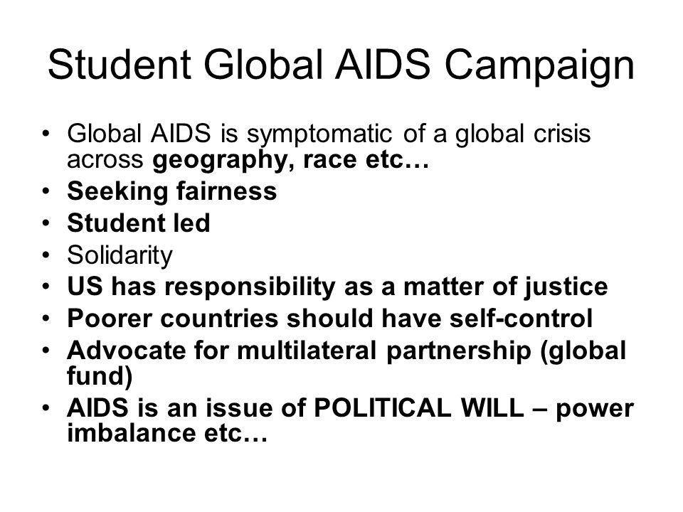 Student Global AIDS Campaign Global AIDS is symptomatic of a global crisis across geography, race etc… Seeking fairness Student led Solidarity US has responsibility as a matter of justice Poorer countries should have self-control Advocate for multilateral partnership (global fund) AIDS is an issue of POLITICAL WILL – power imbalance etc…