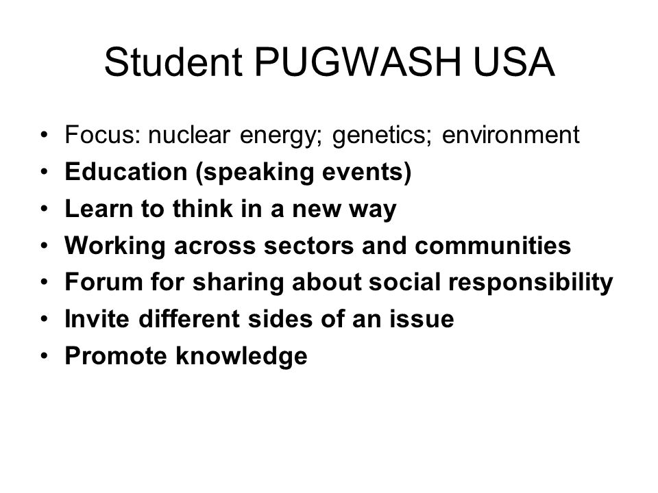 Student PUGWASH USA Focus: nuclear energy; genetics; environment Education (speaking events) Learn to think in a new way Working across sectors and communities Forum for sharing about social responsibility Invite different sides of an issue Promote knowledge