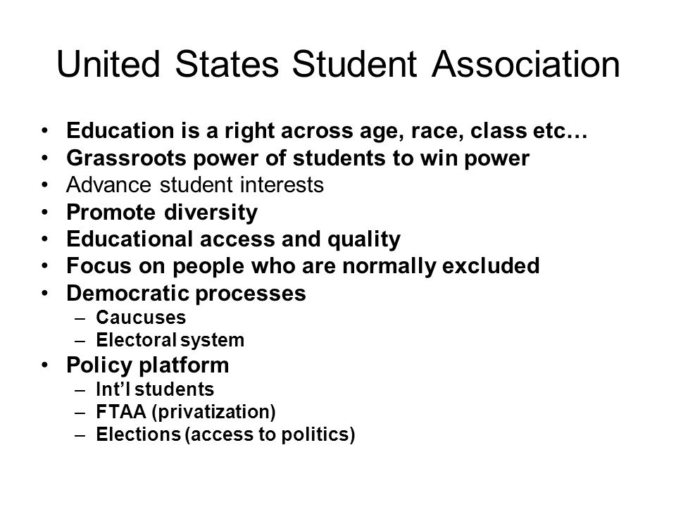 United States Student Association Education is a right across age, race, class etc… Grassroots power of students to win power Advance student interests Promote diversity Educational access and quality Focus on people who are normally excluded Democratic processes –Caucuses –Electoral system Policy platform –Int'l students –FTAA (privatization) –Elections (access to politics)