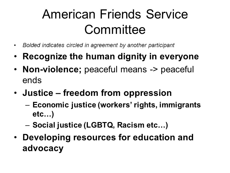 American Friends Service Committee Bolded indicates circled in agreement by another participant Recognize the human dignity in everyone Non-violence; peaceful means -> peaceful ends Justice – freedom from oppression –Economic justice (workers' rights, immigrants etc…) –Social justice (LGBTQ, Racism etc…) Developing resources for education and advocacy
